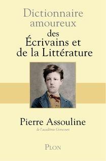 assouline,pierre,dictionnaire amoureux des écrivains et de la littérature,écrivains,oeuvres,vie littéraire,littérature,culture